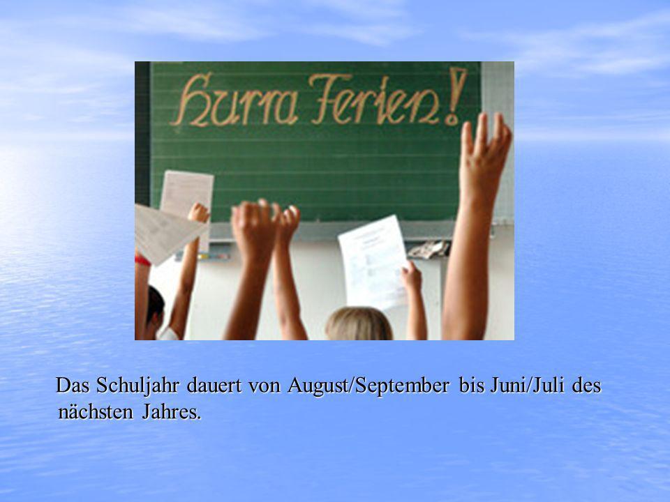 Das Schuljahr dauert von August/September bis Juni/Juli des nächsten Jahres. Das Schuljahr dauert von August/September bis Juni/Juli des nächsten Jahr