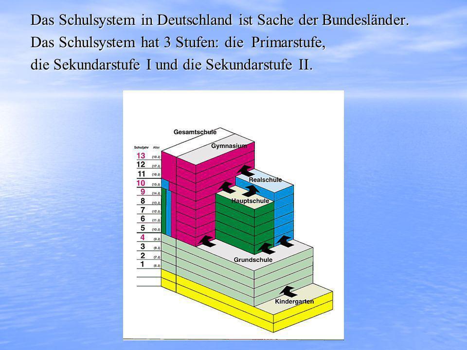 Das Schulsystem in Deutschland ist Sache der Bundesländer. Das Schulsystem hat 3 Stufen: die Primarstufe, die Sekundarstufe I und die Sekundarstufe II