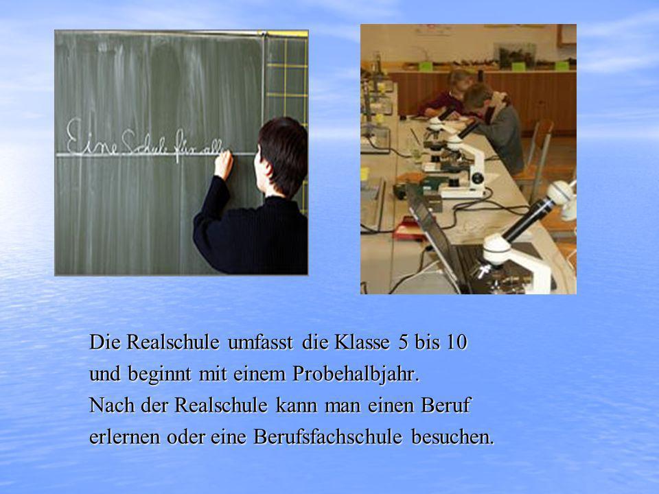 Die Realschule umfasst die Klasse 5 bis 10 und beginnt mit einem Probehalbjahr. Nach der Realschule kann man einen Beruf erlernen oder eine Berufsfach