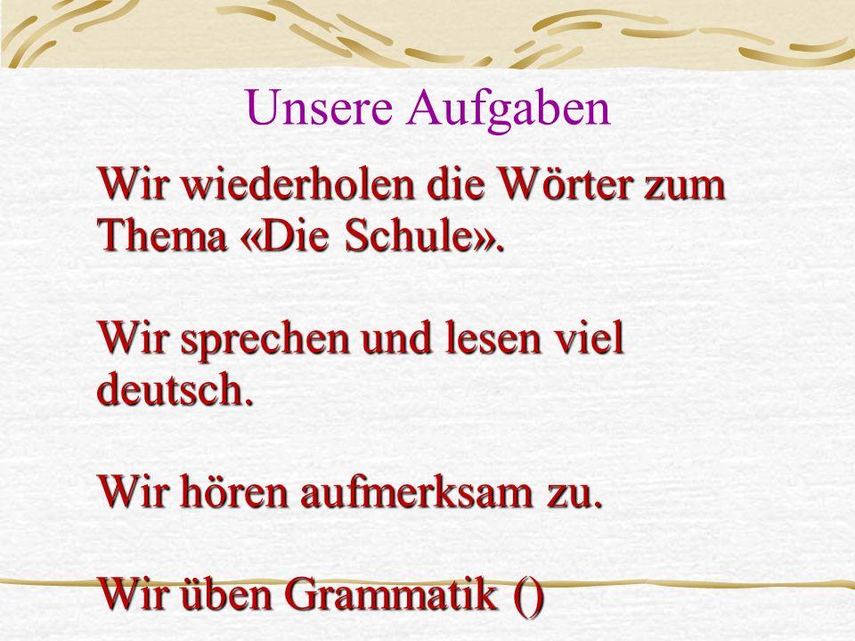 Unsere Aufgaben Wir wiederholen die W ӧ rter zum Thema «Die Schule». Wir sprechen und lesen viel deutsch. Wir hören aufmerksam zu. Wir üben Grammatik