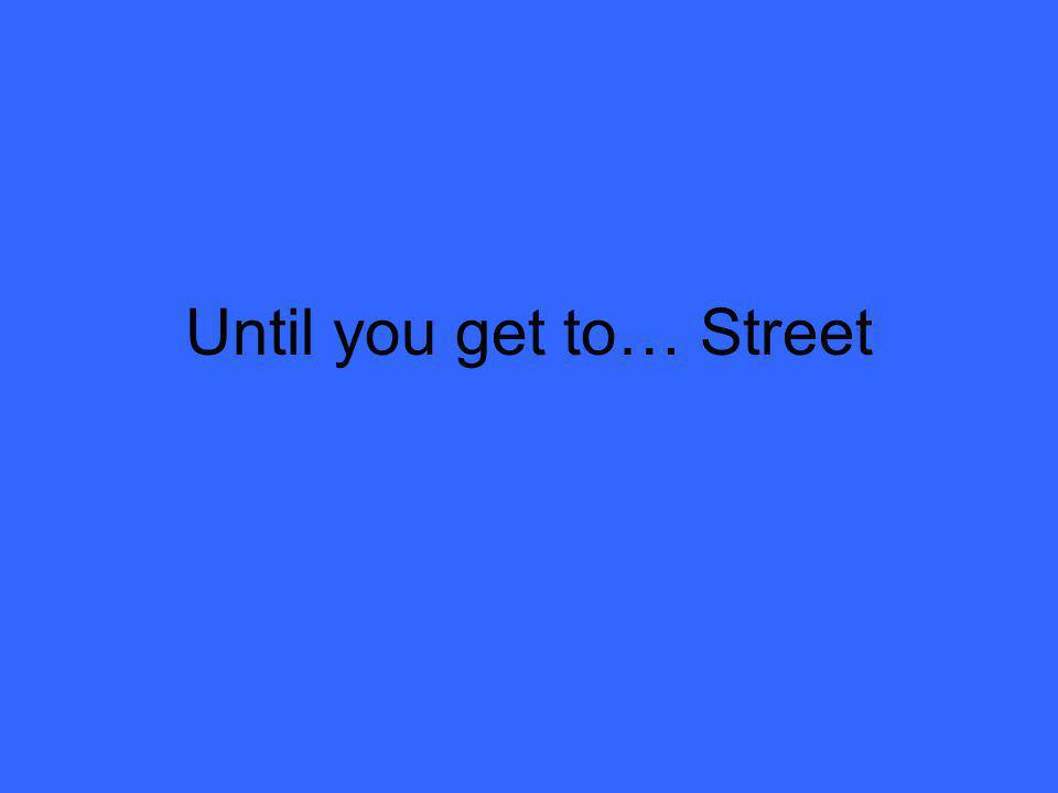 Until you get to… Street
