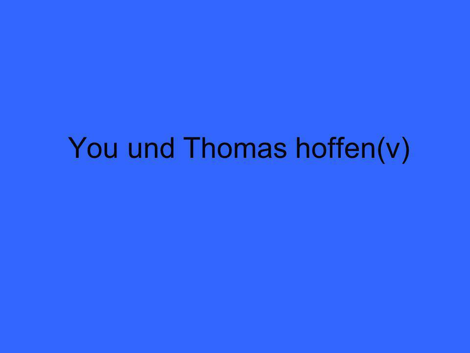 You und Thomas hoffen(v)