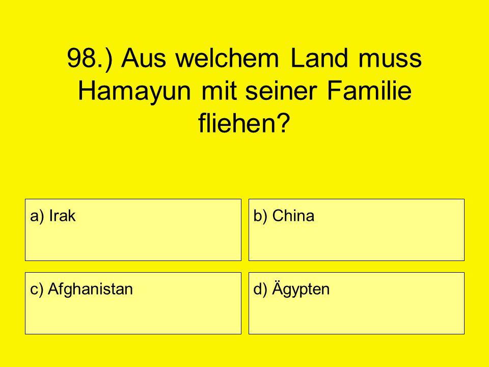 98.) Aus welchem Land muss Hamayun mit seiner Familie fliehen? a) Irak c) Afghanistan b) China d) Ägypten