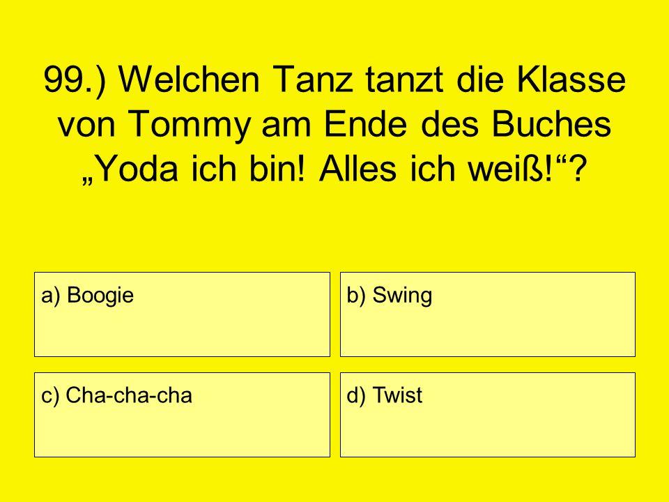 99.) Welchen Tanz tanzt die Klasse von Tommy am Ende des Buches Yoda ich bin! Alles ich weiß!? a) Boogie c) Cha-cha-cha b) Swing d) Twist
