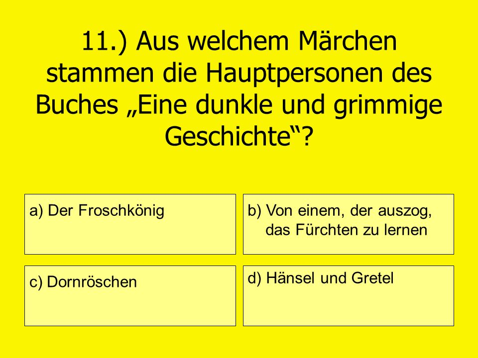 11.) Aus welchem Märchen stammen die Hauptpersonen des Buches Eine dunkle und grimmige Geschichte? a) Der Froschkönig c) Dornröschen b) Von einem, der