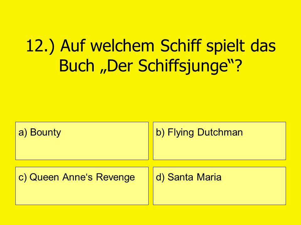 12.) Auf welchem Schiff spielt das Buch Der Schiffsjunge? a) Bounty c) Queen Annes Revenge b) Flying Dutchman d) Santa Maria