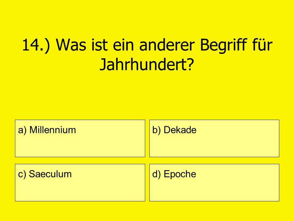 14.) Was ist ein anderer Begriff für Jahrhundert? a) Millennium c) Saeculum b) Dekade d) Epoche