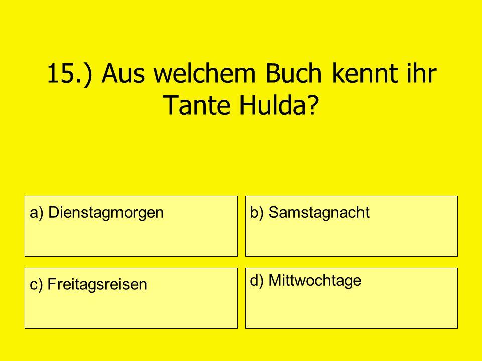 15.) Aus welchem Buch kennt ihr Tante Hulda? a) Dienstagmorgen c) Freitagsreisen b) Samstagnacht d) Mittwochtage