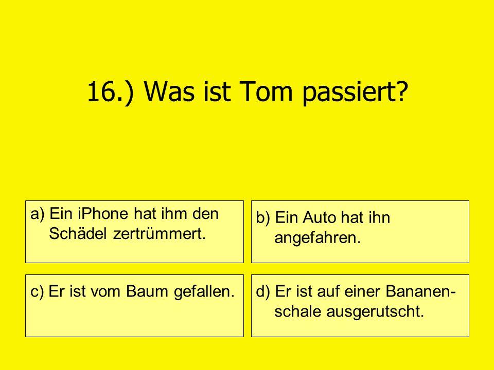 16.) Was ist Tom passiert? a) Ein iPhone hat ihm den Schädel zertrümmert. c) Er ist vom Baum gefallen. b) Ein Auto hat ihn angefahren. d) Er ist auf e
