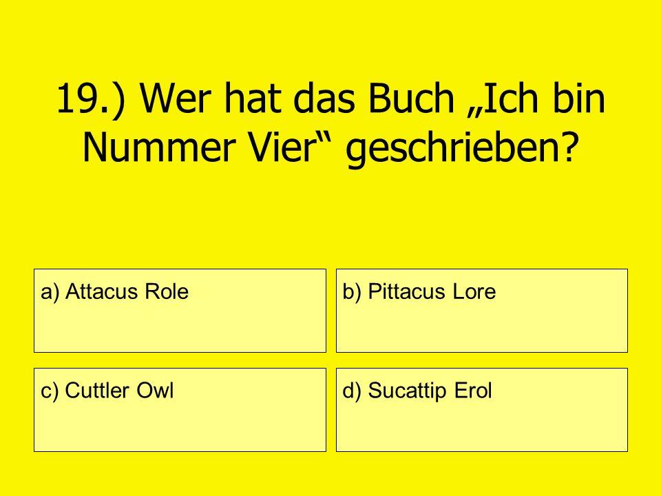 19.) Wer hat das Buch Ich bin Nummer Vier geschrieben? a) Attacus Role c) Cuttler Owl b) Pittacus Lore d) Sucattip Erol