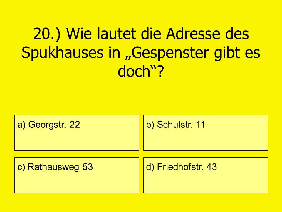 20.) Wie lautet die Adresse des Spukhauses in Gespenster gibt es doch? a) Georgstr. 22 c) Rathausweg 53 b) Schulstr. 11 d) Friedhofstr. 43