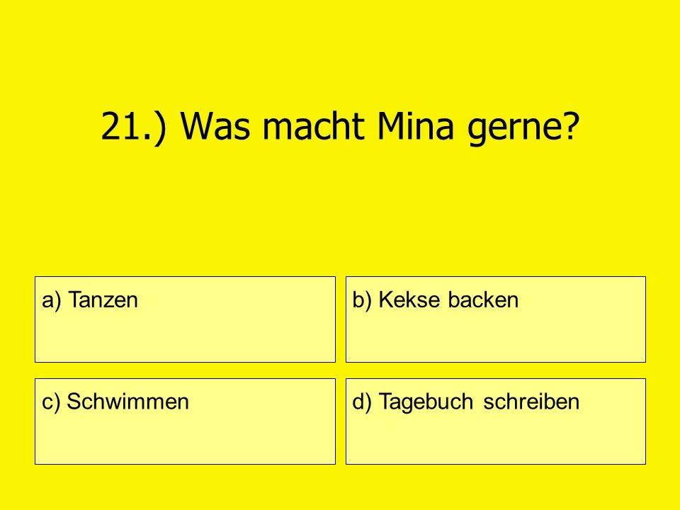 21.) Was macht Mina gerne? a) Tanzen c) Schwimmen b) Kekse backen d) Tagebuch schreiben