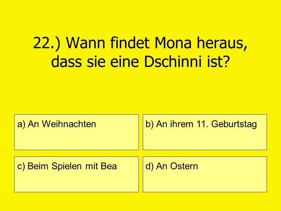 22.) Wann findet Mona heraus, dass sie eine Dschinni ist? a) An Weihnachten c) Beim Spielen mit Bea b) An ihrem 11. Geburtstag d) An Ostern
