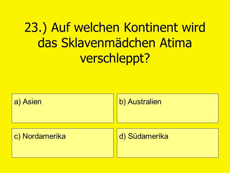 23.) Auf welchen Kontinent wird das Sklavenmädchen Atima verschleppt? a) Asien c) Nordamerika b) Australien d) Südamerika