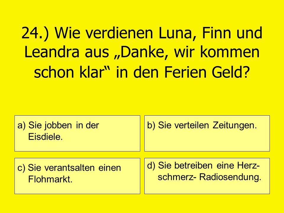 24.) Wie verdienen Luna, Finn und Leandra aus Danke, wir kommen schon klar in den Ferien Geld? a) Sie jobben in der Eisdiele. c) Sie verantsalten eine