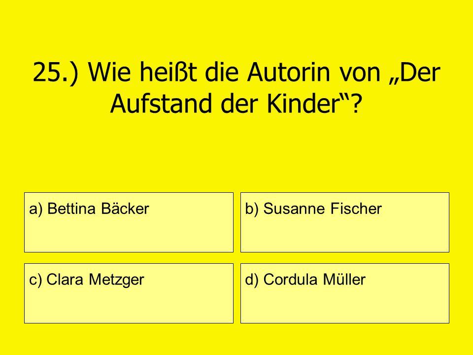 25.) Wie heißt die Autorin von Der Aufstand der Kinder? a) Bettina Bäcker c) Clara Metzger b) Susanne Fischer d) Cordula Müller