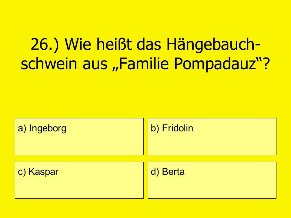 26.) Wie heißt das Hängebauch- schwein aus Familie Pompadauz? a) Ingeborg c) Kaspar b) Fridolin d) Berta
