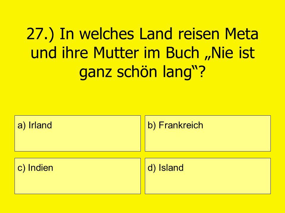 27.) In welches Land reisen Meta und ihre Mutter im Buch Nie ist ganz schön lang? a) Irland c) Indien b) Frankreich d) Island