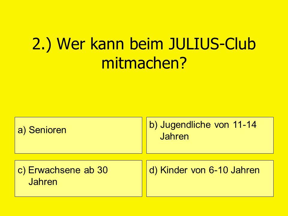 2.) Wer kann beim JULIUS-Club mitmachen? a) Senioren c) Erwachsene ab 30 Jahren b) Jugendliche von 11-14 Jahren d) Kinder von 6-10 Jahren