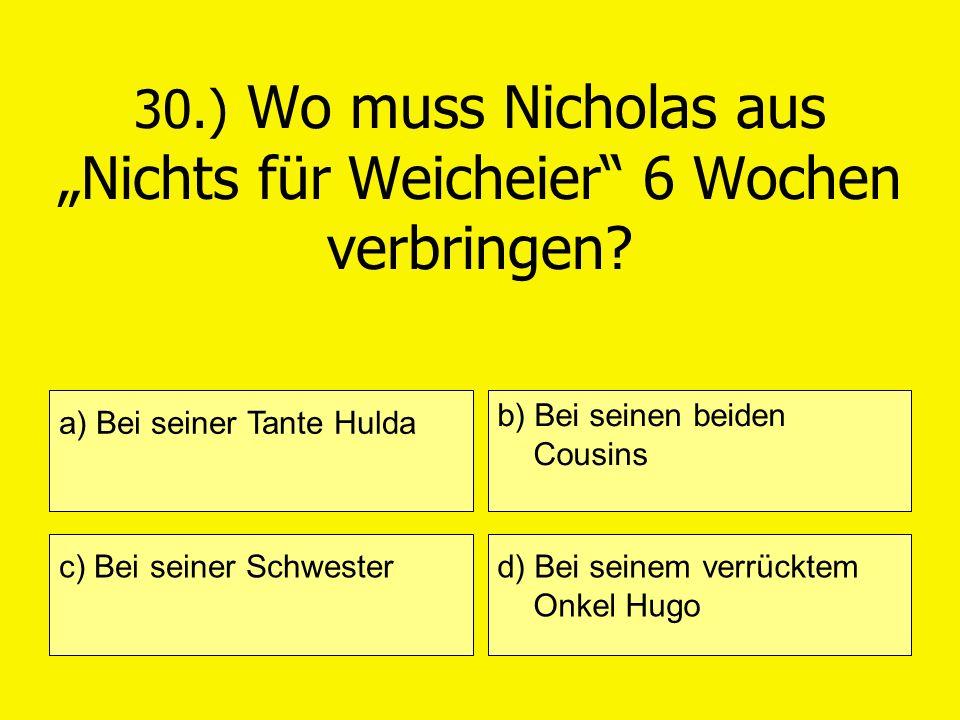 30.) Wo muss Nicholas aus Nichts für Weicheier 6 Wochen verbringen? a) Bei seiner Tante Hulda c) Bei seiner Schwester b) Bei seinen beiden Cousins d)