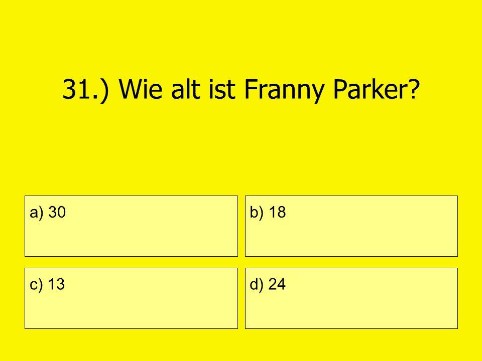 31.) Wie alt ist Franny Parker? a) 30 c) 13 b) 18 d) 24