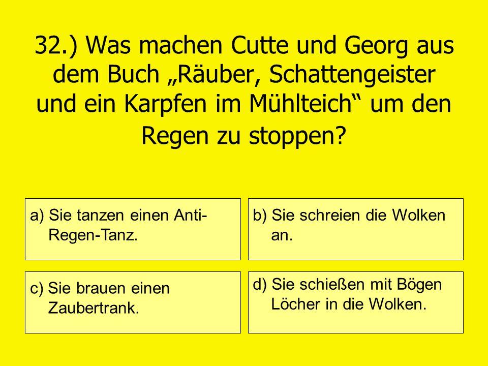 32.) Was machen Cutte und Georg aus dem Buch Räuber, Schattengeister und ein Karpfen im Mühlteich um den Regen zu stoppen? a) Sie tanzen einen Anti- R
