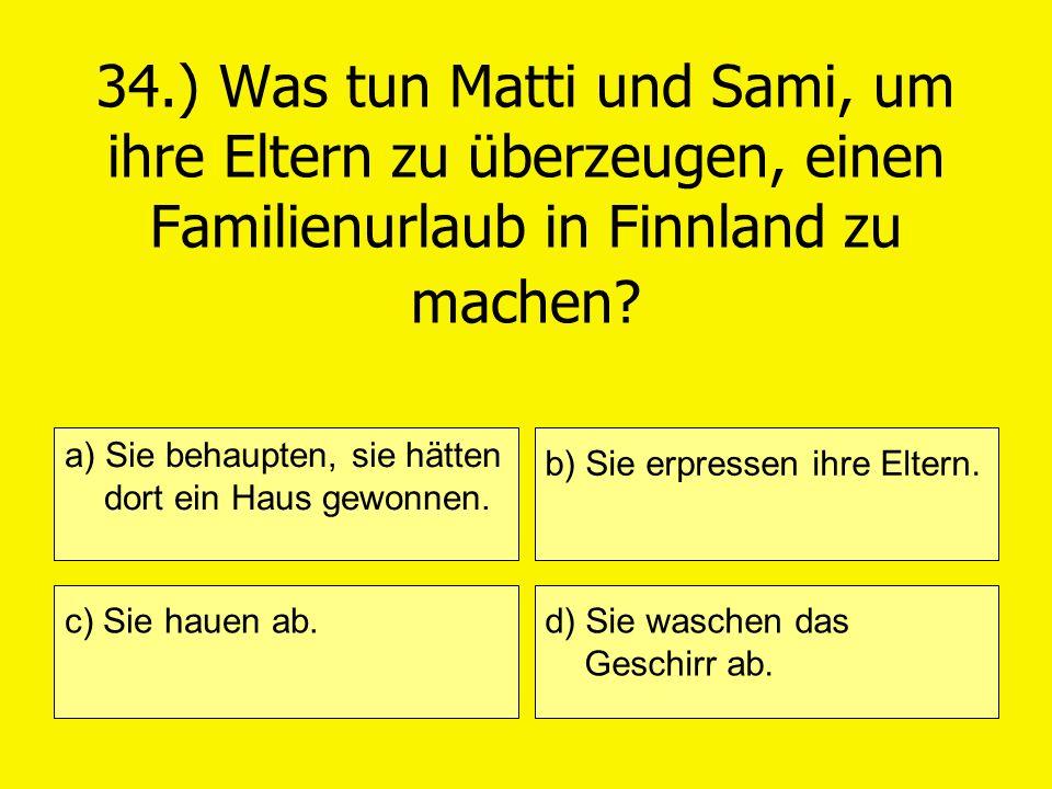 34.) Was tun Matti und Sami, um ihre Eltern zu überzeugen, einen Familienurlaub in Finnland zu machen? a) Sie behaupten, sie hätten dort ein Haus gewo