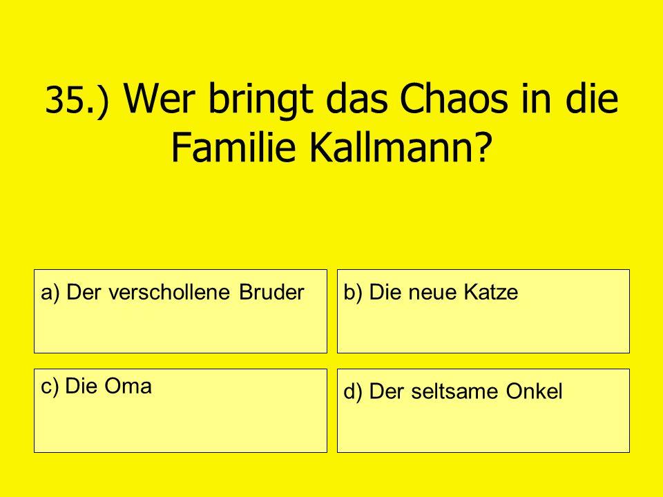 35.) Wer bringt das Chaos in die Familie Kallmann? a) Der verschollene Bruder c) Die Oma b) Die neue Katze d) Der seltsame Onkel
