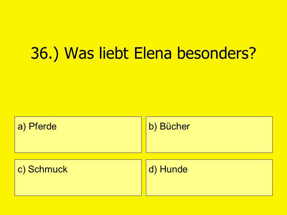 36.) Was liebt Elena besonders? a) Pferde c) Schmuck b) Bücher d) Hunde