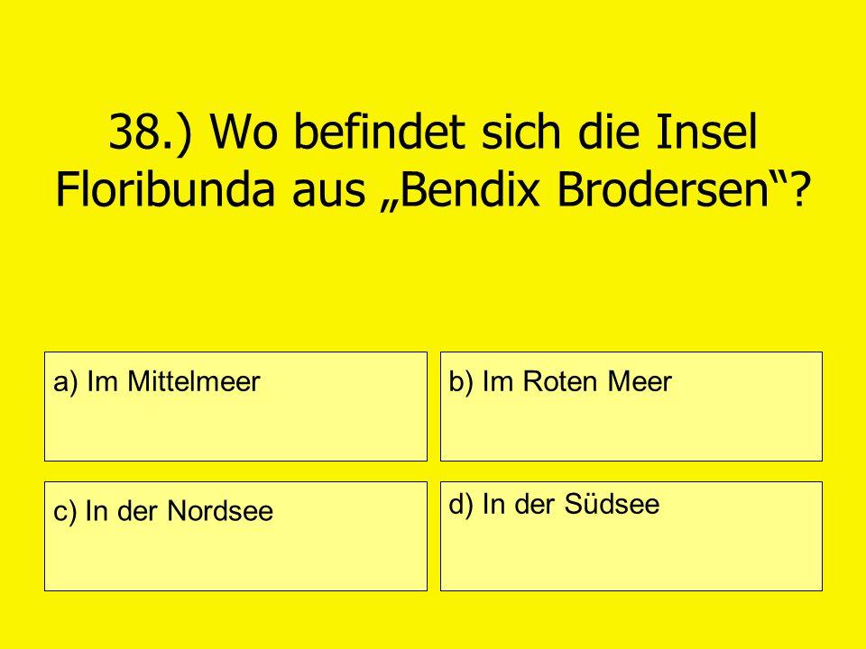 38.) Wo befindet sich die Insel Floribunda aus Bendix Brodersen? a) Im Mittelmeer c) In der Nordsee b) Im Roten Meer d) In der Südsee