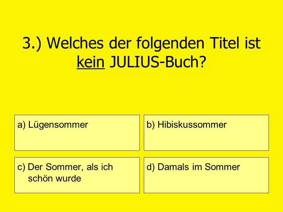 3.) Welches der folgenden Titel ist kein JULIUS-Buch? a) Lügensommer c) Der Sommer, als ich schön wurde b) Hibiskussommer d) Damals im Sommer