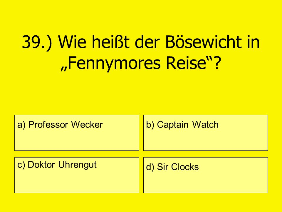 39.) Wie heißt der Bösewicht in Fennymores Reise? a) Professor Wecker c) Doktor Uhrengut b) Captain Watch d) Sir Clocks