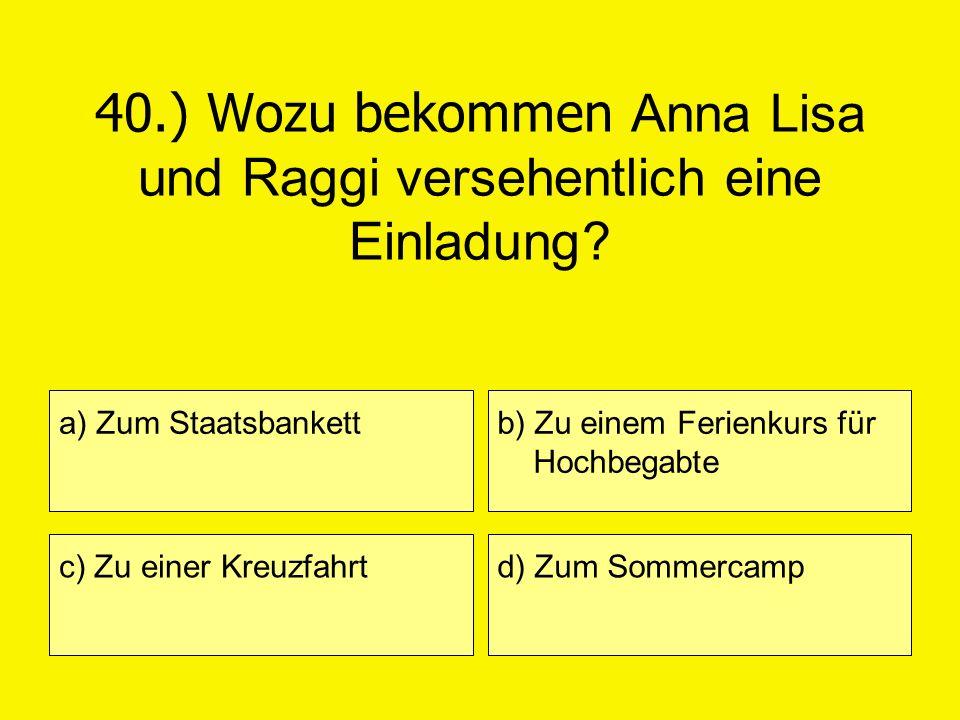 40.) Wozu bekommen Anna Lisa und Raggi versehentlich eine Einladung? a) Zum Staatsbankett c) Zu einer Kreuzfahrt b) Zu einem Ferienkurs für Hochbegabt