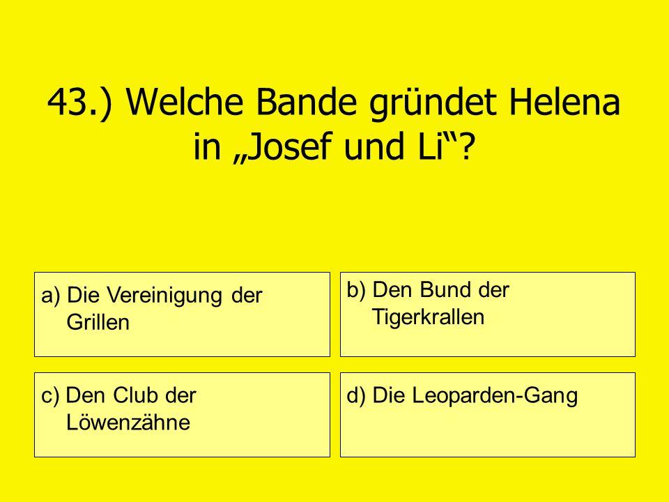 43.) Welche Bande gründet Helena in Josef und Li? a) Die Vereinigung der Grillen c) Den Club der Löwenzähne b) Den Bund der Tigerkrallen d) Die Leopar