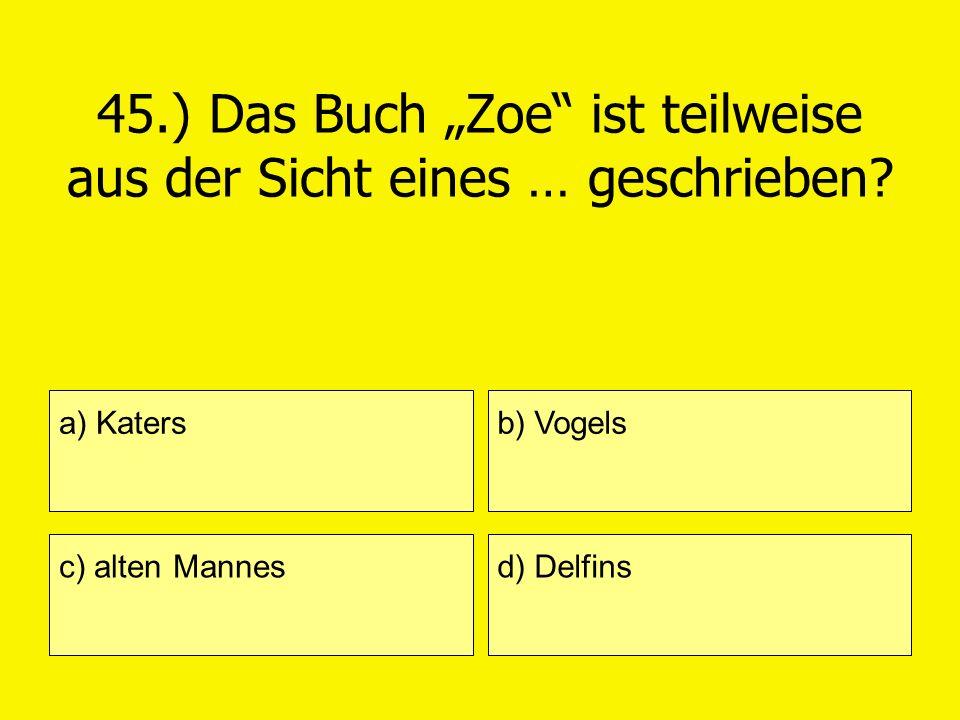 45.) Das Buch Zoe ist teilweise aus der Sicht eines … geschrieben? a) Katers c) alten Mannes b) Vogels d) Delfins