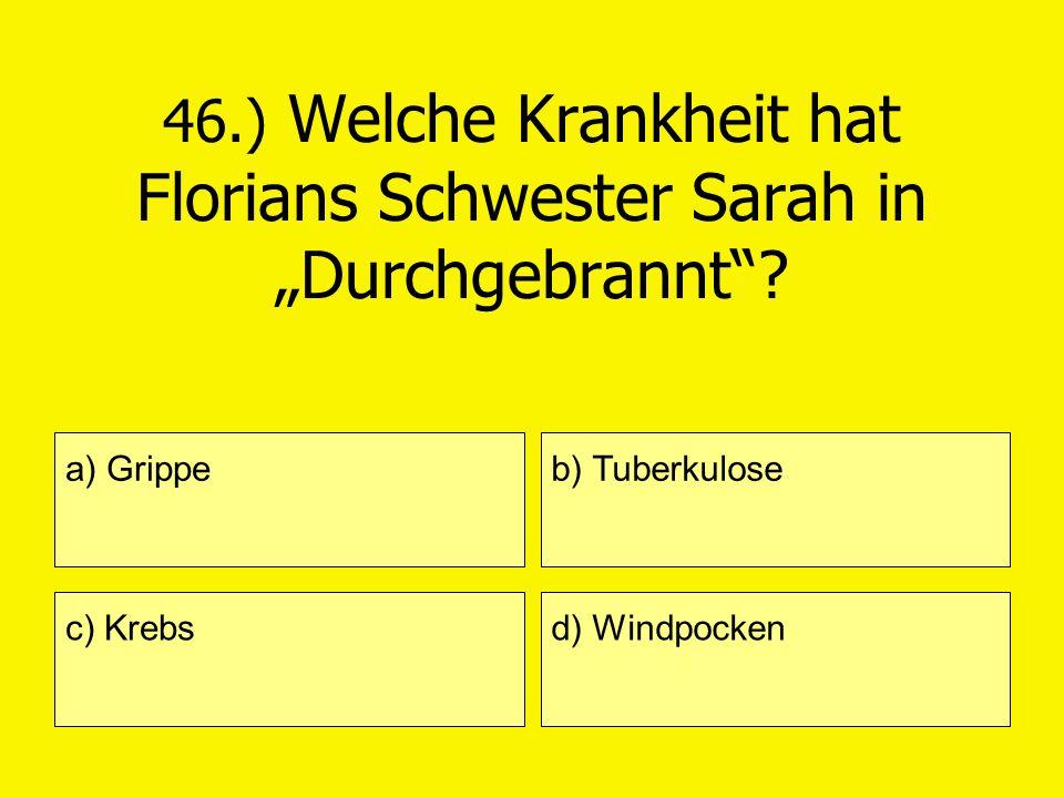 46.) Welche Krankheit hat Florians Schwester Sarah in Durchgebrannt? a) Grippe c) Krebs b) Tuberkulose d) Windpocken