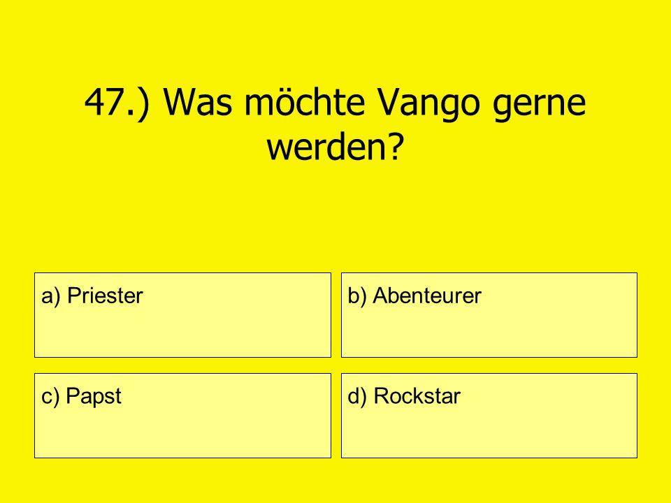 47.) Was möchte Vango gerne werden? a) Priester c) Papst b) Abenteurer d) Rockstar