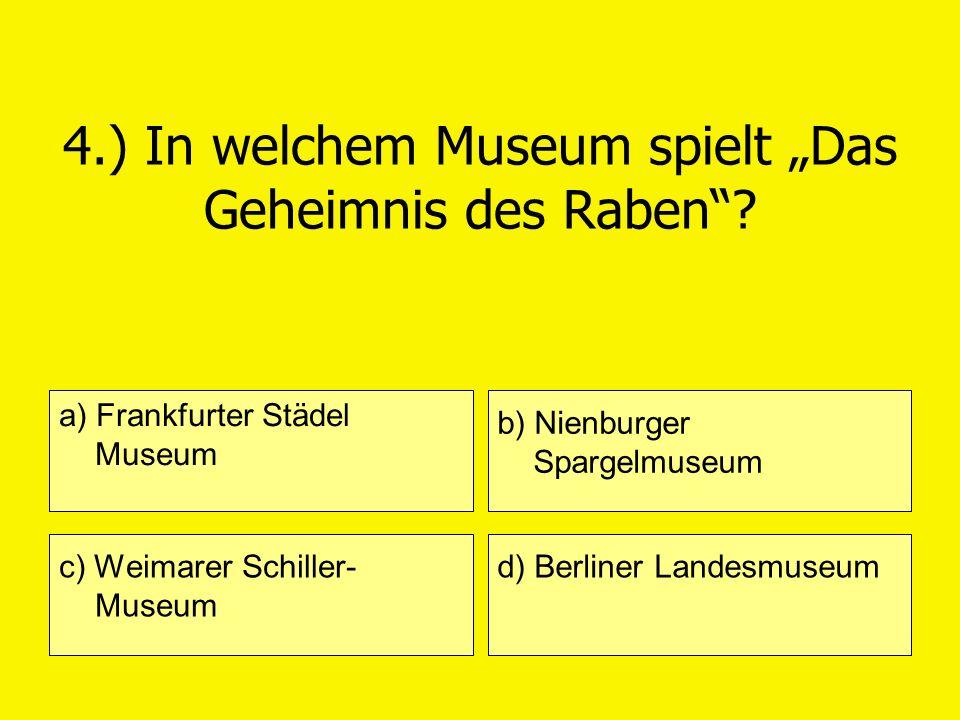 4.) In welchem Museum spielt Das Geheimnis des Raben? a) Frankfurter Städel Museum c) Weimarer Schiller- Museum b) Nienburger Spargelmuseum d) Berline