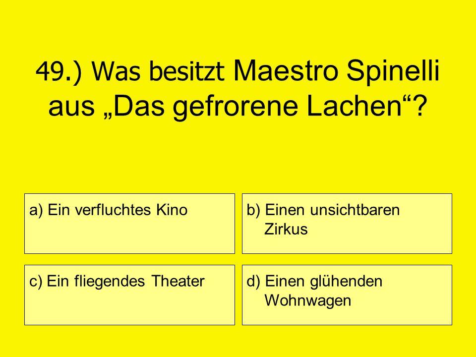 49.) Was besitzt Maestro Spinelli aus Das gefrorene Lachen? a) Ein verfluchtes Kino c) Ein fliegendes Theater b) Einen unsichtbaren Zirkus d) Einen gl
