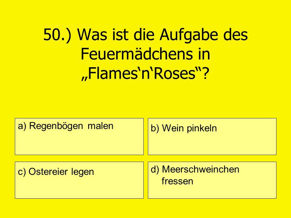 50.) Was ist die Aufgabe des Feuermädchens in FlamesnRoses? a) Regenbögen malen c) Ostereier legen b) Wein pinkeln d) Meerschweinchen fressen