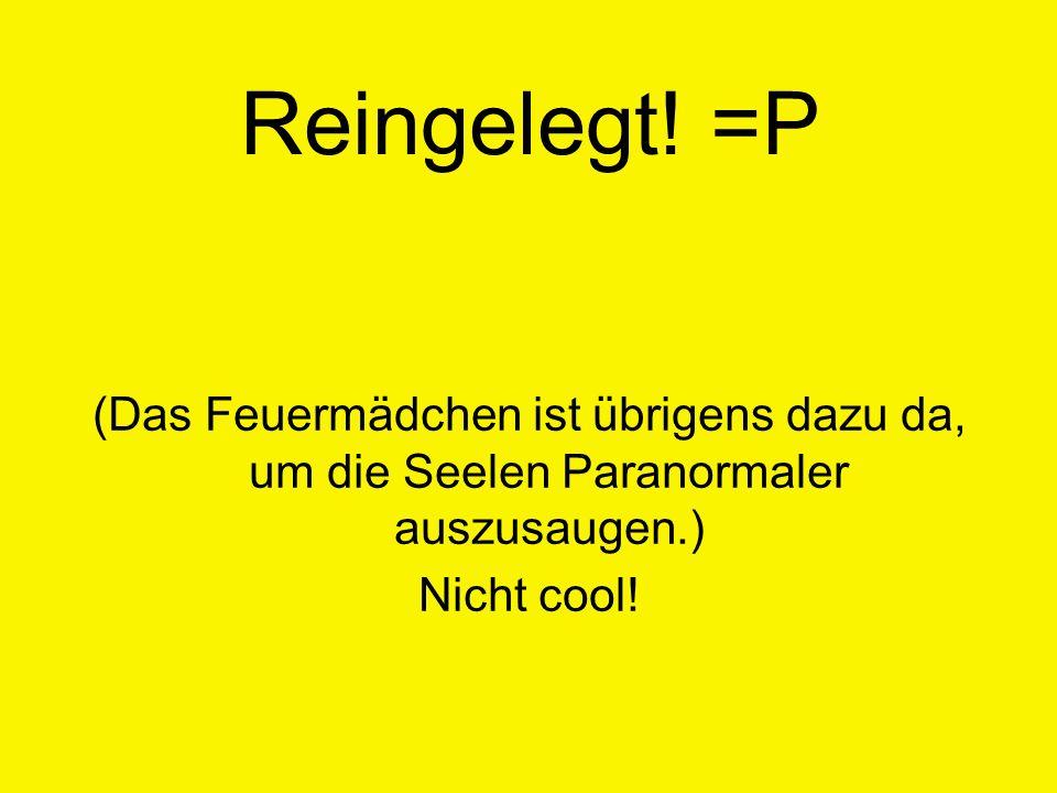 Reingelegt! =P (Das Feuermädchen ist übrigens dazu da, um die Seelen Paranormaler auszusaugen.) Nicht cool!
