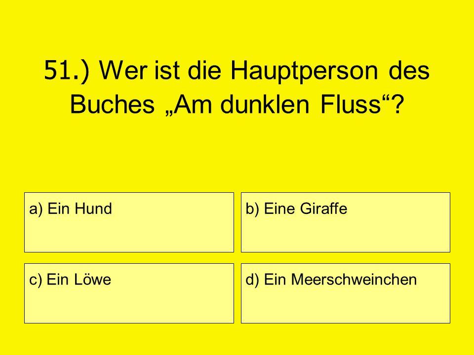 51.) Wer ist die Hauptperson des Buches Am dunklen Fluss? a) Ein Hund c) Ein Löwe b) Eine Giraffe d) Ein Meerschweinchen