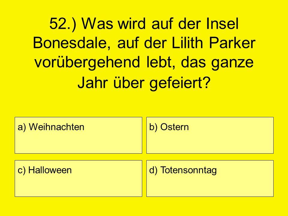 52.) Was wird auf der Insel Bonesdale, auf der Lilith Parker vorübergehend lebt, das ganze Jahr über gefeiert? a) Weihnachten c) Halloween b) Ostern d