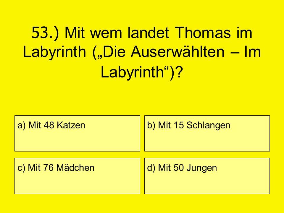 53.) Mit wem landet Thomas im Labyrinth (Die Auserwählten – Im Labyrinth)? a) Mit 48 Katzen c) Mit 76 Mädchen b) Mit 15 Schlangen d) Mit 50 Jungen