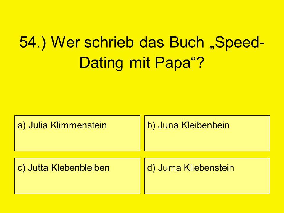 54.) Wer schrieb das Buch Speed- Dating mit Papa? a) Julia Klimmenstein c) Jutta Klebenbleiben b) Juna Kleibenbein d) Juma Kliebenstein