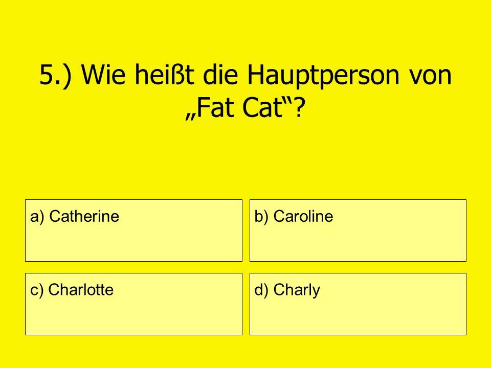 5.) Wie heißt die Hauptperson von Fat Cat? a) Catherine c) Charlotte b) Caroline d) Charly