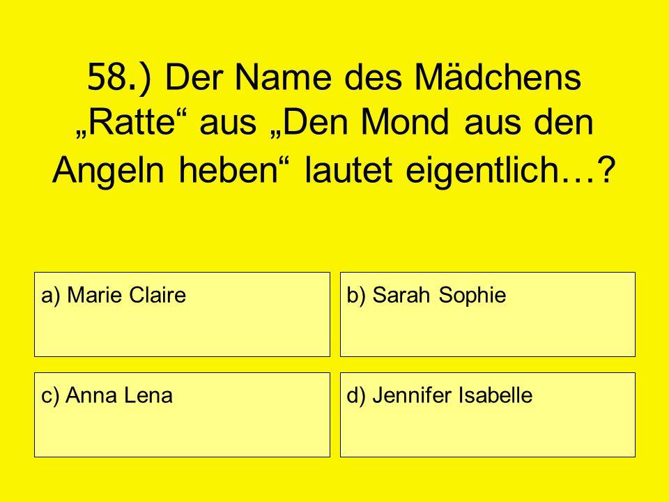 58.) Der Name des Mädchens Ratte aus Den Mond aus den Angeln heben lautet eigentlich…? a) Marie Claire c) Anna Lena b) Sarah Sophie d) Jennifer Isabel