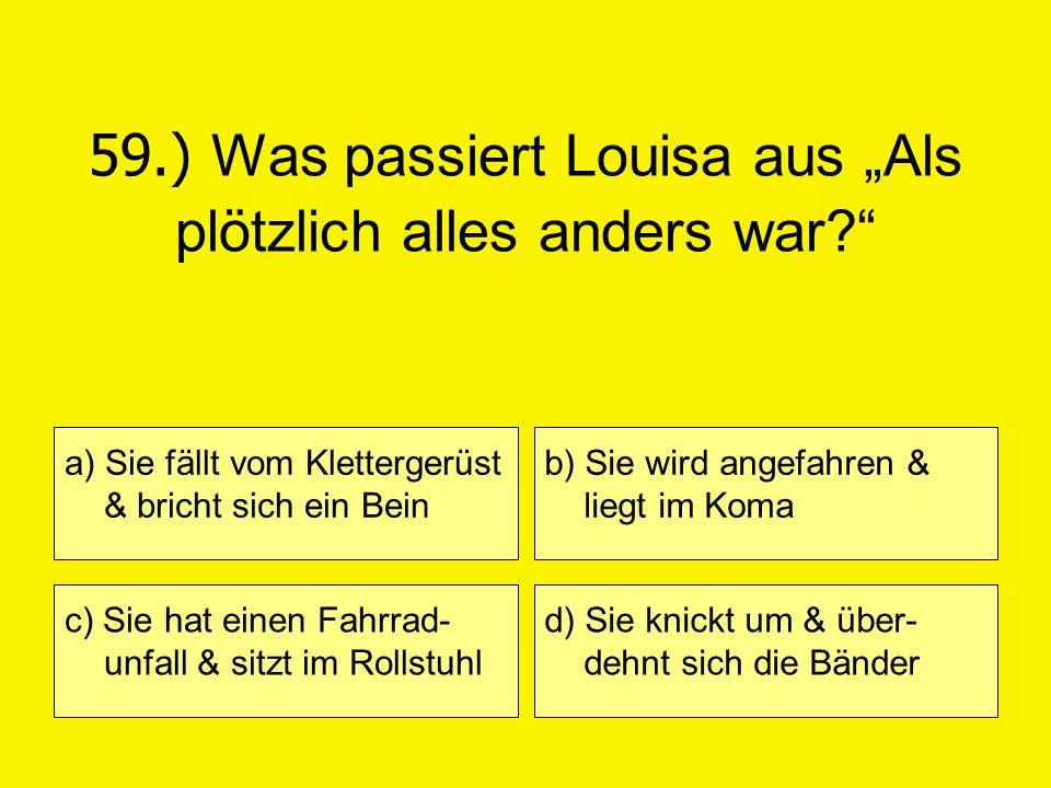 59.) Was passiert Louisa aus Als plötzlich alles anders war? a) Sie fällt vom Klettergerüst & bricht sich ein Bein c) Sie hat einen Fahrrad- unfall &