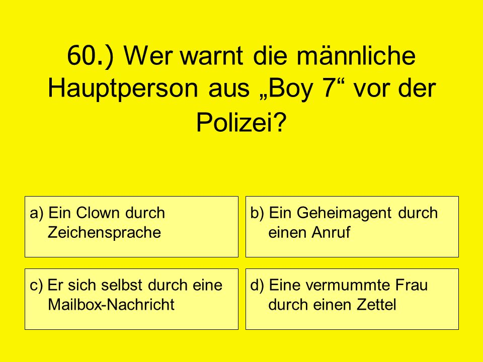 60.) Wer warnt die männliche Hauptperson aus Boy 7 vor der Polizei? a) Ein Clown durch Zeichensprache c) Er sich selbst durch eine Mailbox-Nachricht b
