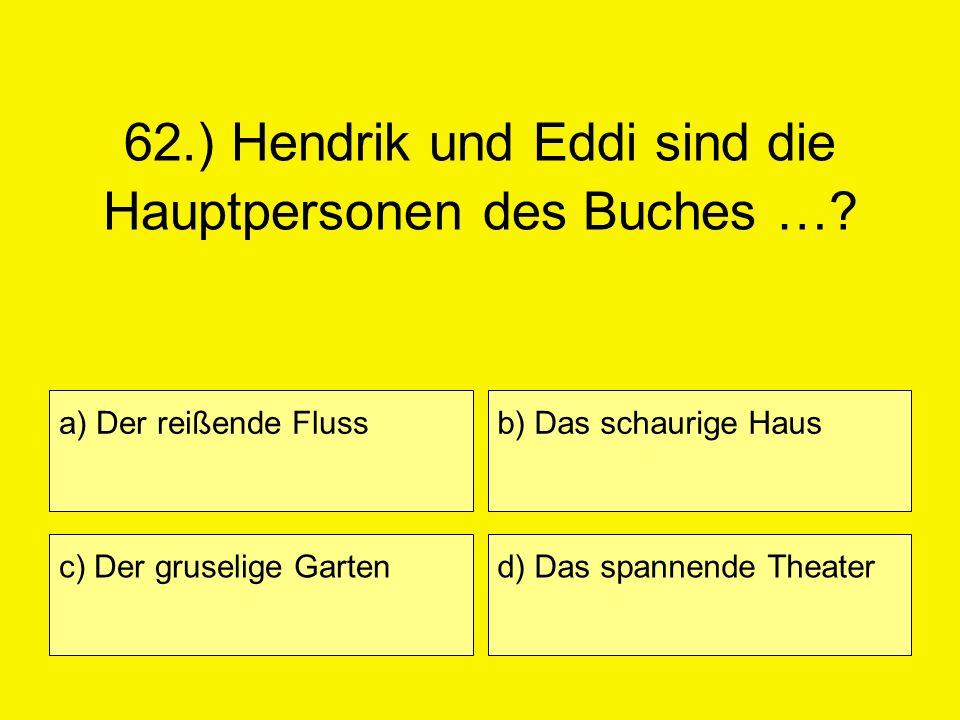 62.) Hendrik und Eddi sind die Hauptpersonen des Buches …? a) Der reißende Fluss c) Der gruselige Garten b) Das schaurige Haus d) Das spannende Theate